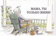 Мама-мамочка, ты только живи долго!