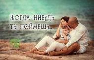 «Когда-нибудь ты поймешь…»